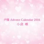 【声優 Advent Calendar 2016】小倉唯